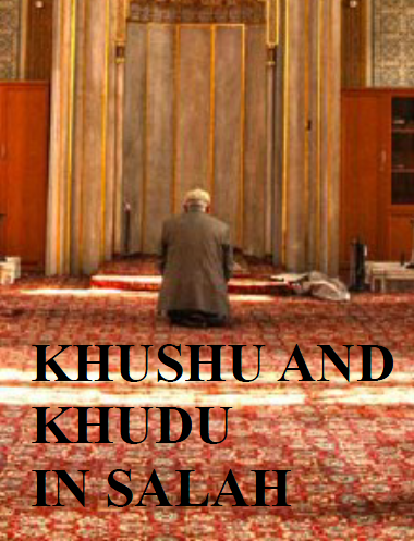 KHUSHU AND KHUDHU IN SALAH